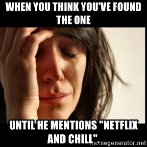 """First World Problems - When you think you've found the one until he mentions """"Netflix and Chill""""."""