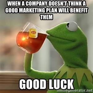 Kermit The Frog Drinking Tea - When a company doesn't think a good marketing plan will benefit them Good Luck