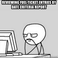 computer guy - Reviewing Fuel Ticket Entries by Date Criteria Report