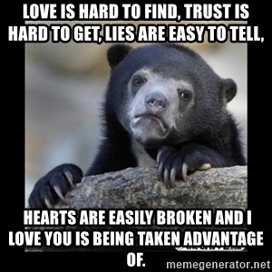sad bear - Love is hard To find, trust is hard to get, lies are easy to tell,   hearts are easily broken and I love you is being taken advantage of.