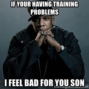 Jay Z problem - If your having training problems I feel bad for you son