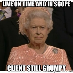 Unimpressed Queen - live on time and in scope client still grumpy