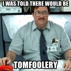 I was told there would be ___ - I WAS TOLD THERE WOULD BE TOMFOOLERY