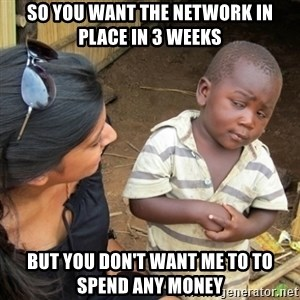 Skeptical 3rd World Kid - So you want the network in place in 3 weeks but you don't want me to to spend any money