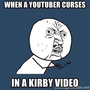 Y U No - When a YouTuber curses  In a Kirby video
