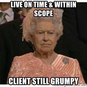 Unimpressed Queen - live on time & within scope client still grumpy