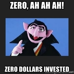 The Count from Sesame Street - zero, ah ah ah! Zero dollars invested