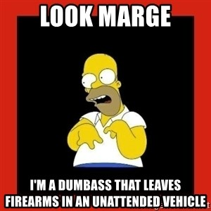Homer retard - Look Marge I'm a dumbass that leaves firearms in an unattended vehicle