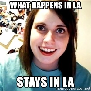 Overly Obsessed Girlfriend - What happens in LA Stays in LA