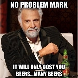 The Most Interesting Man In The World - No Problem Mark It will only cost you beers...many beers