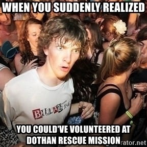 Sudden Realization Ralph - When you suddenly realized you could've volunteered at Dothan Rescue Mission