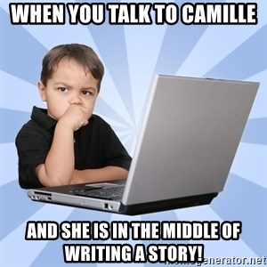 Programmers son - When you talk to Camille and she is in the middle of writing a story!
