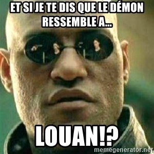 What If I Told You - et si je te dis que le démon ressemble a... LOUAN!?