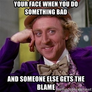 Willy Wonka - Your face when you do something bad And someone else gets the blame