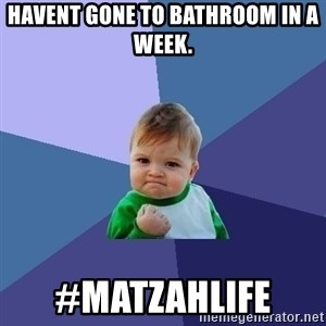 Success Kid - Havent gone to bathroom in a week. #matzahlife