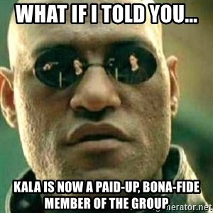 What If I Told You - What if I told you... Kala is now a paid-up, bona-fide member of the Group