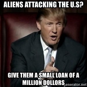 Donald Trump - aliens attacking the u.s? give them a small loan of a million dollors