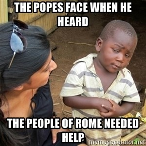 Skeptical 3rd World Kid - The Popes face when he heard  the people of Rome needed help