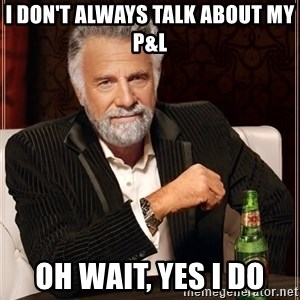 The Most Interesting Man In The World - I don't always talk about my P&L oh wait, yes I do