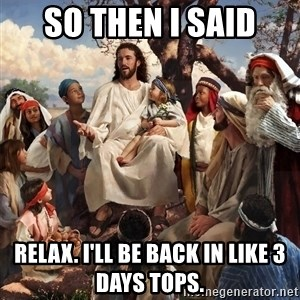 storytime jesus - So then I said Relax. I'll be back in like 3 days tops.