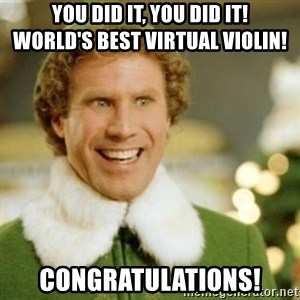Buddy the Elf - You did it, you did it!       World's Best Virtual Violin! Congratulations!