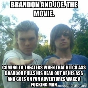 god of punk rock - Brandon and Joe. The Movie. Coming to theaters when that bitch ass Brandon pulls his head out of his ass and goes on fun adventures wake a fucking man