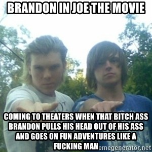 god of punk rock - Brandon in Joe the movie Coming to theaters when that bitch ass Brandon pulls his head out of his ass and goes on fun adventures like a fucking man