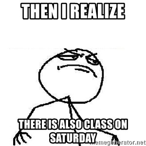 Fuck Yeah - Then I realize there is also class on Saturday
