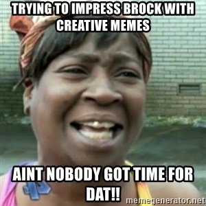 Ain't nobody got time fo dat so - trying to impress brock with creative memes aint nobody got time for dat!!
