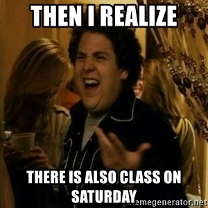 Fuck me right - Then I realize There is also class on Saturday