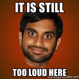 Generic Indian Guy - It is still Too loud here