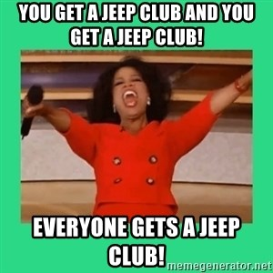 Oprah Car - You get a Jeep club and you get a Jeep club! Everyone gets a Jeep club!