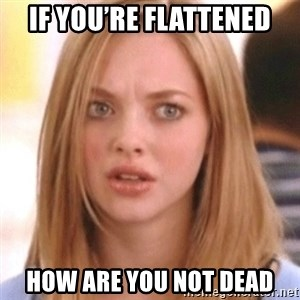 OMG KAREN - If you're flattened How are you not dead