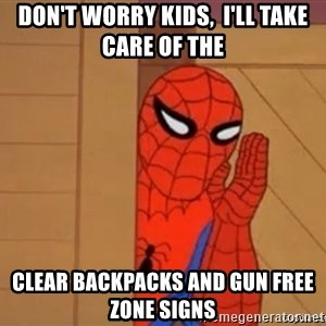 Psst spiderman - Don't worry kids,  I'll take care of the clear backpacks and gun free zone signs