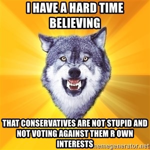 Courage Wolf - I have a hard time believing that conservatives are not stupid and not voting against them r own interests