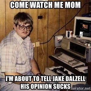 Nerd - come watch me mom i'm about to tell Jake dalzell his opinion sucks