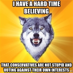 Courage Wolf - I have a hard time believing that conservatives are not stupid and voting against their own interests