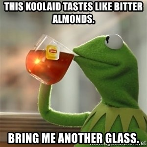 Kermit The Frog Drinking Tea - This Koolaid tastes like bitter almonds. Bring me another glass.