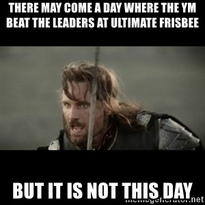 But it is not this Day ARAGORN - there may come a day where the ym beat the leaders at ultimate frisbee but it is not this day