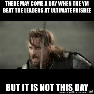 But it is not this Day ARAGORN - there may come a day when the ym beat the leaders at ultimate frisbee but it is not this day