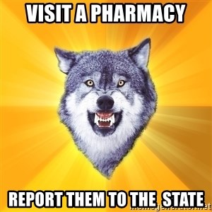 Courage Wolf - VISIT A PHARMACY REPORT THEM TO THE  STATE
