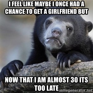 Confession Bear - I feel like maybe I once had a chance to get a girlfriend but Now that I am almost 30 its too late