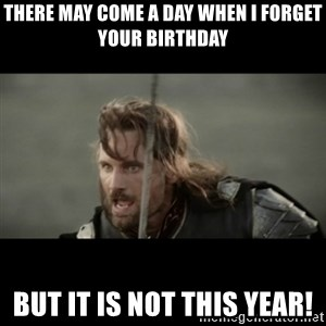 But it is not this Day ARAGORN - There may come a day when I forget your birthday but it is not this year!
