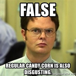 False Dwight - False Regular candy corn is also disgusting.