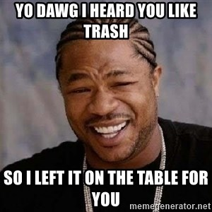 Yo Dawg - Yo dawg I heard you like trash  So I left it on the table for you