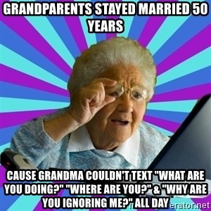 "old lady - Grandparents stayed married 50 years cause Grandma couldn't text ""What are you doing?"" ""Where are you?"" & ""Why are you ignoring me?"" all day"
