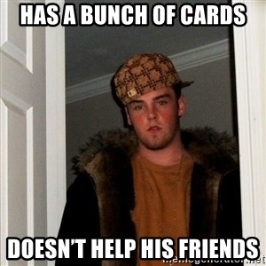 Scumbag Steve - Has a bunch of cards  Doesn't help his friends