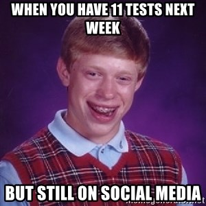 Bad Luck Brian - When you have 11 tests next week But still on social media