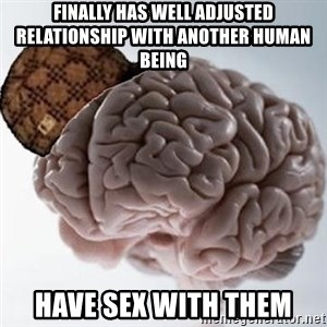 Scumbag Brain - Finally has well adjusted relationship with another human being HAVE SEX WITH THEM