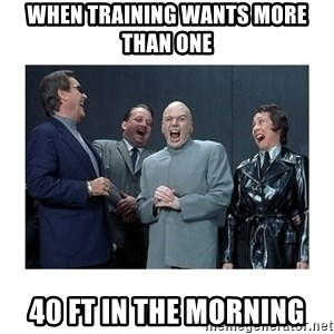 Dr. Evil Laughing - When training wants more than one 40 Ft in the morning